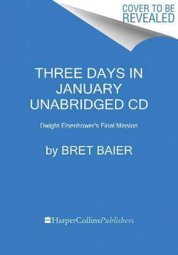 Three Days in January : Dwight Eisenhower's Final Mission (Unabridged) (CD/Spoken Word) (Bret Baier &