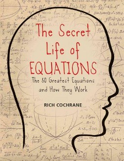 Secret Life of Equations : The 50 Greatest Equations and How They Work (Paperback) (Rich Cochrane)