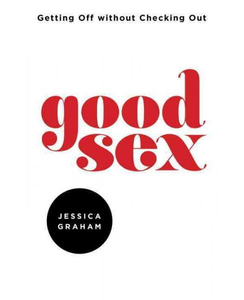Good Sex : Getting Off Without Checking Out (Paperback) (Jessica Graham) - image 1 of 1
