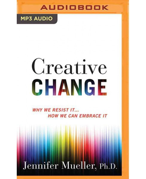 Creative Change : Why We Resist It...How We Can Embrace It (MP3-CD) (Ph.D. Jennifer Mueller) - image 1 of 1