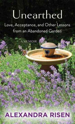 Unearthed : Love, Acceptance, and Other Lessons from an Abandoned Garden (Library) (Alexandra Risen)