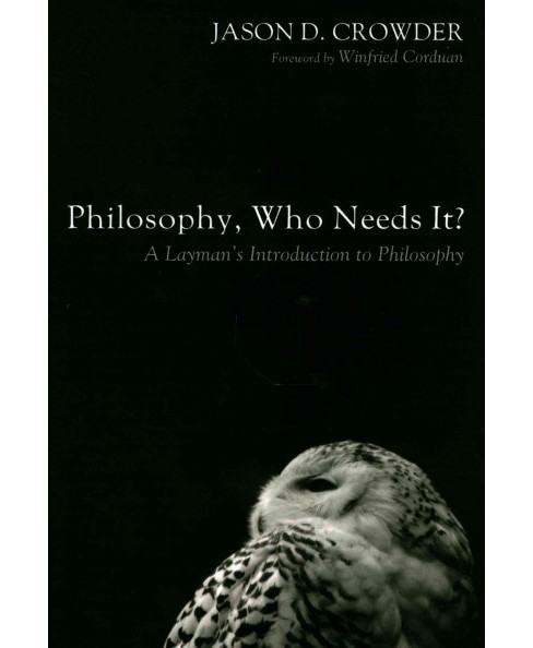 Philosophy, Who Needs It? : A Layman's Introduction to Philosophy (Hardcover) (Jason D. Crowder) - image 1 of 1