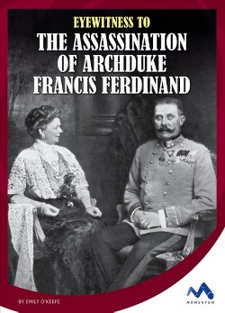 Eyewitness to the Assassination of Archduke Francis Ferdinand (Library) (Emily O'keefe)