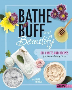 Bathe, Buff, and Beautify : Diy Crafts and Recipes for Natural Body Care (Library) (Aubre Andrus)