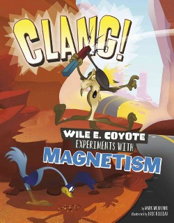 Clang! : Wile E. Coyote Experiments With Magnetism (Library) (Mark Weakland)