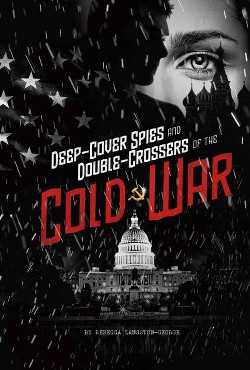 Deep-cover Spies and Double-crossers of the Cold War (Library) (Rebecca Langston-George)
