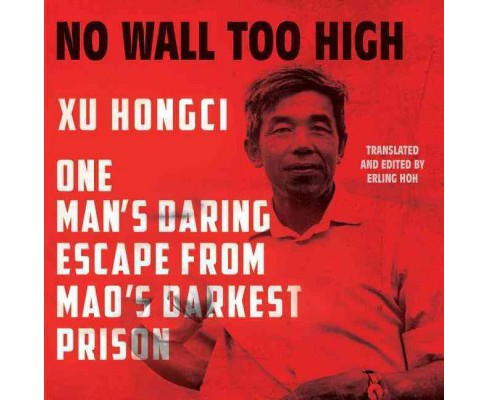 No Wall Too High : One Man's Daring Escape from Mao's Darkest Prison (Unabridged) (CD/Spoken Word) (Xu - image 1 of 1