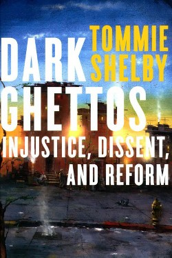 Dark Ghettos : Injustice, Dissent, and Reform (Hardcover) (Tommie Shelby)