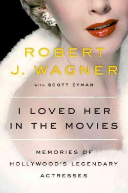 I Loved Her in the Movies : Memories of Hollywood's Legendary Actresses (Hardcover) (Robert J. Wagner)