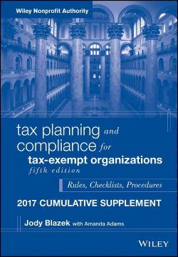 Tax Planning and Compliance for Tax-exempt Organizations Cumulative Supplement 2017 : Rules, Checklists,