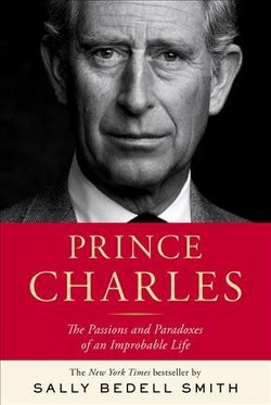 Prince Charles : The Passions and Paradoxes of an Improbable Life (Hardcover) (Sally Bedell Smith)