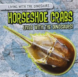 Horseshoe Crabs Lived With the Dinosaurs! (Vol 3) (Library) (Sarah Machajewski)