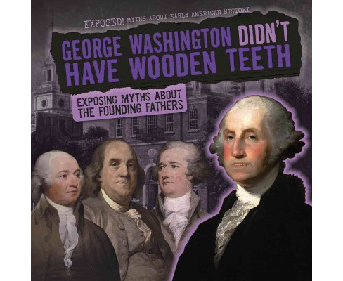 George Washington Didn't Have Wooden Teeth : Exposing Myths About the Founding Fathers (Vol 2) (Library) - image 1 of 1