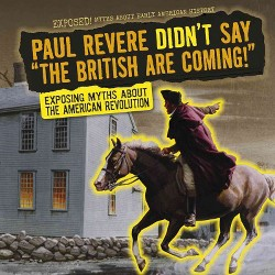 Paul Revere Didn't Say the British Are Coming! : Exposing Myths About the American Revolution