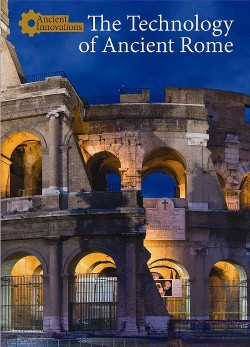 Technology of Ancient Rome (Vol 3) (Library) (Naomi Mccullough)