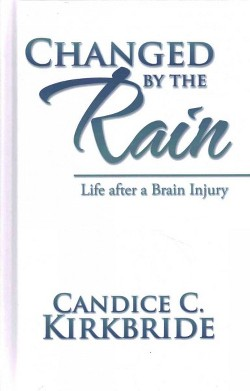 Changed by the Rain : Life After a Brain Injury (Hardcover) (Candice C. Kirkbride)