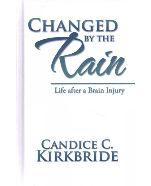 Changed by the Rain : Life After a Brain Injury (Hardcover) (Candice C. Kirkbride) - image 1 of 1