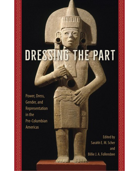 Dressing the Part : Power, Dress, Gender, and Representation in the Pre-Columbian Americas (Hardcover) - image 1 of 1