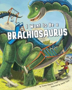 I Want to Be a Brachiosaurus (Library) (Thomas Kingsley Troupe)