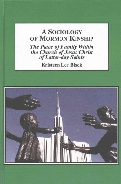 Sociology of Mormon Kinship : Th Place of Family Within the Church of Jesus Christ of Latter-Day Saints