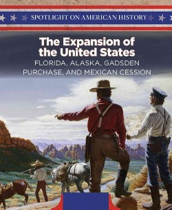 Expansion of the United States : Florida, Alaska, Gadsden Purchase, and Mexican Cession (Vol 0)