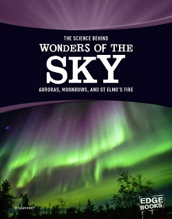 Science Behind Wonders of the Sky : Aurora Borealis, Moonbows, and St. Elmo's Fire (Library) (Allan
