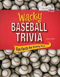 Wacky Baseball Trivia : Fun Facts for Every Fan (Library) (Matt Chandler)