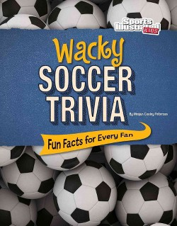 Wacky Soccer Trivia : Fun Facts for Every Fan (Library) (Megan Cooley Peterson)