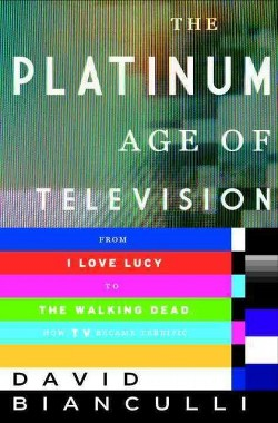 Platinum Age of Television : From I Love Lucy to The Walking Dead, How TV Became Terrific (Hardcover)