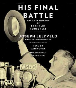 His Final Battle : The Last Months of Franklin Roosevelt (Unabridged) (CD/Spoken Word) (Joseph Lelyveld)