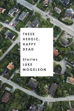 These Heroic, Happy Dead : Stories (Hardcover) (Luke Mogelson)