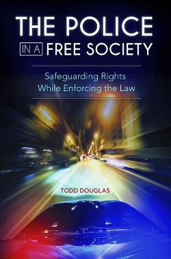 Police in a Free Society : Safeguarding Rights While Enforcing the Law (Hardcover) (Todd Douglas)