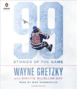 99 : Stories of the Game (Unabridged) (CD/Spoken Word) (Wayne Gretzky & Kirstie McLellan Day)