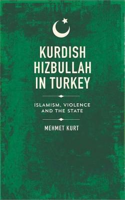Kurdish Hizbullah in Turkey : Islamism, Violence and the State (Hardcover) (Mehmet Kurt)