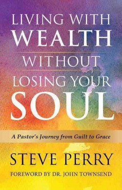 Living With Wealth Without Losing Your Soul : A Pastor's Journey from Guilt to Grace (Hardcover)