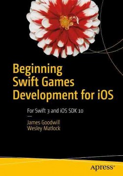 Beginning Swift Games Development for iOS : Develop 2D and 3D Games Using Apple's Scenekit and Spritekit