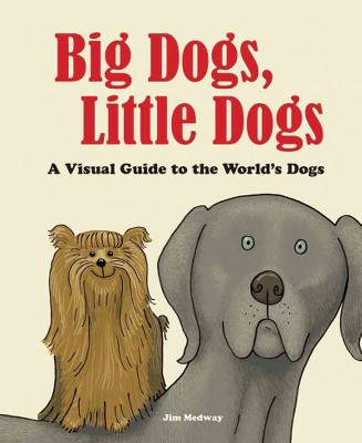 Big Dogs, Little Dogs : A Visual Guide to the World's Dogs (Hardcover)(Jim Medway)