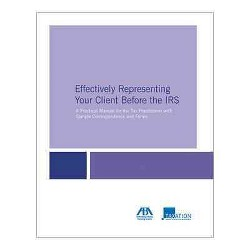 Effectively Representing Your Client Before the IRS : A Practical Manual for the Tax Practitioner With