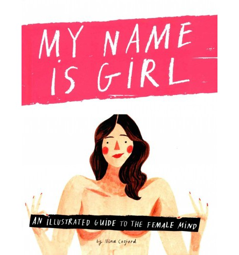My Name Is Girl : An Illustrated Guide to the Female Mind (Hardcover) (Nina Cosford) - image 1 of 1