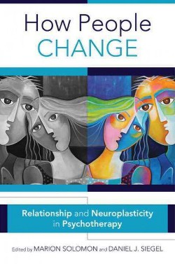 How People Change : Relationships and Neuroplasticity in Psychotherapy (Hardcover) (Marion Solomon &