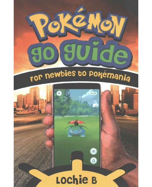 Pokemon Go Guide for Newbies to Pokemania (Paperback) (Lochie B.) - image 1 of 1