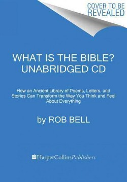 What Is the Bible? : How an Ancient Library of Poems, Letters, and Stories Can Transform the Way You