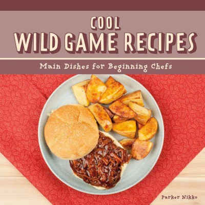 Cool Wild Game Recipes : Main Dishes for Beginning Chefs (Library)(Parker Nikko)