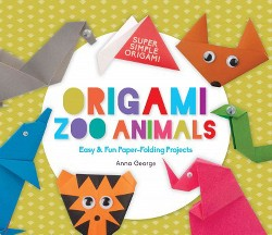 Origami Zoo Animals : Easy & Fun Paper-folding Projects (Library) (Anna George)