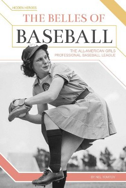 Belles of Baseball : The All-american Girls Professional Baseball League (Library) (Nel Yomtov)