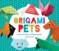 Origami Pets : Easy & Fun Paper-folding Projects (Library) (Anna George)
