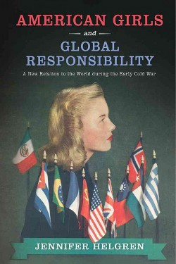 American Girls and Global Responsibility : A New Relation to the World During the Early Cold War