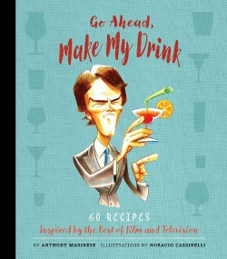 Go Ahead, Make My Drink : 60 Recipes Inspired by the Best of Film and Television (Hardcover) (Anthony