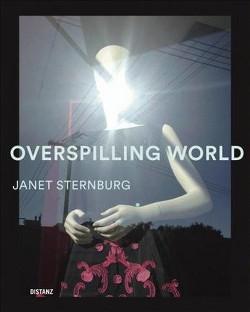 Overspilling World : The Photographs of Janet Sternburg (Hardcover) (Wim Wenders & Alexandra Vin Stosch