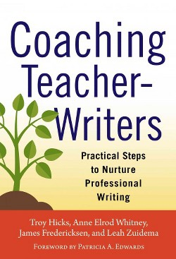 Coaching Teacher-Writers : Practical Steps to Nurture Professional Writing (Paperback) (Troy Hicks &